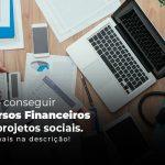 Como Conseguir Recuros Financeiros Para Projetos Sociais Saiba Mais Na Descricao Post (1) - gestao terceiro setor